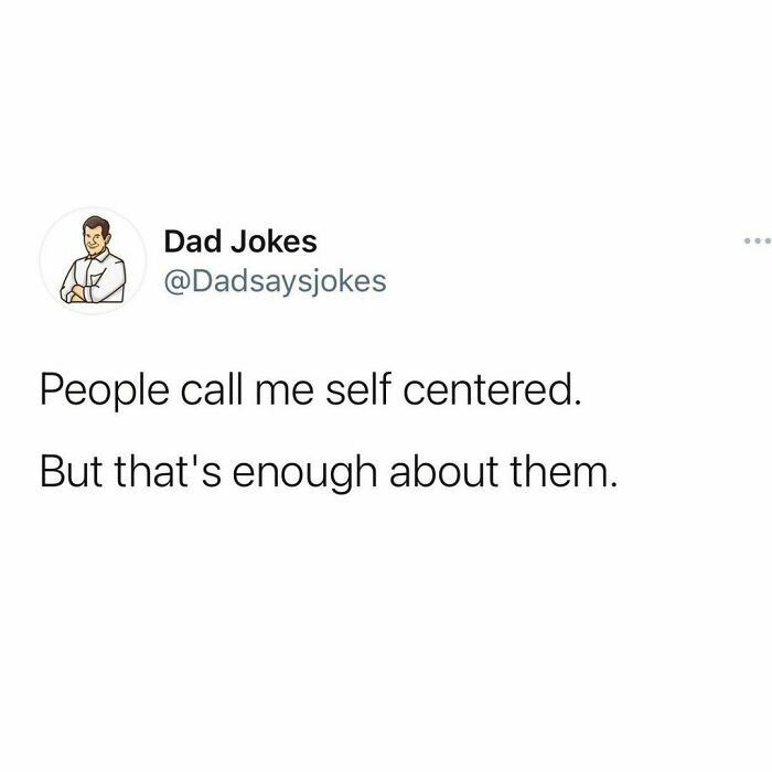 Rectangle - Dad Jokes ... @Dadsaysjokes People call me self centered. But that's enough about them.