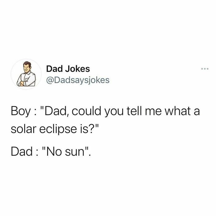 """Font - Dad Jokes @Dadsaysjokes Boy : """"Dad, could you tell me what a solar eclipse is?"""" Dad : """"No sun""""."""