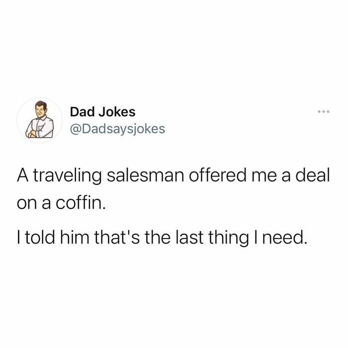 Font - Dad Jokes ... @Dadsaysjokes A traveling salesman offered me a deal on a coffin. I told him that's the last thing I need.