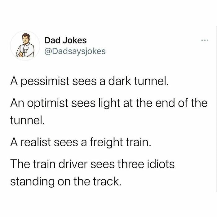 Rectangle - Dad Jokes @Dadsaysjokes A pessimist sees a dark tunnel. An optimist sees light at the end of the tunnel. A realist sees a freight train. The train driver sees three idiots standing on the track.