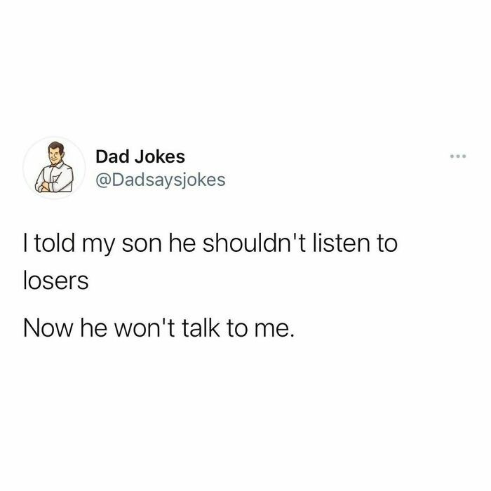 Font - Dad Jokes ... @Dadsaysjokes I told my son he shouldn't listen to losers Now he won't talk to me.
