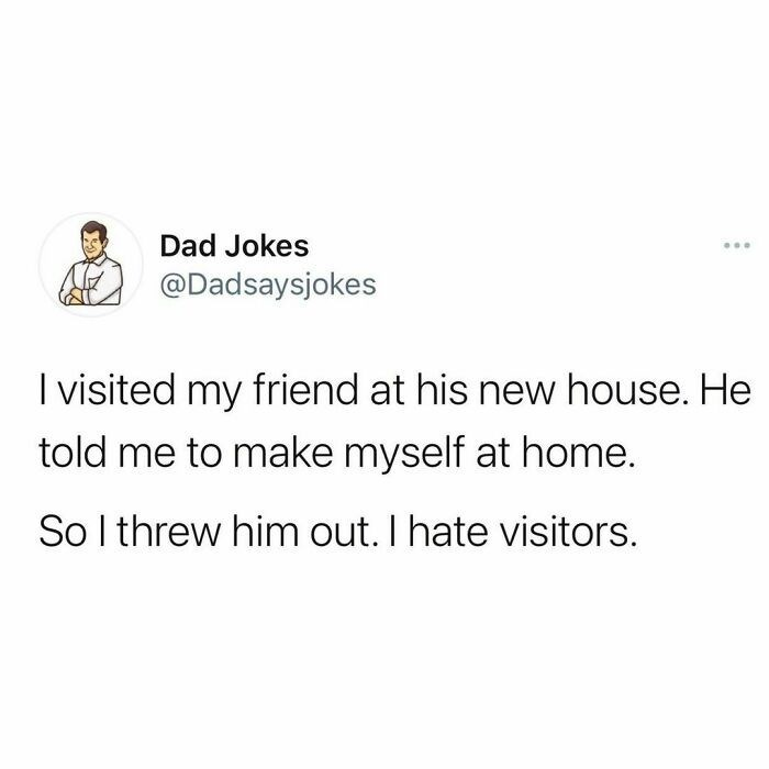 Font - Dad Jokes ... @Dadsaysjokes I visited my friend at his new house. He told me to make myself at home. So I threw him out. I hate visitors.