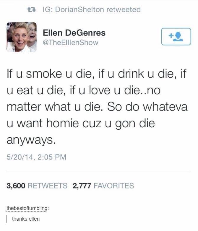 Font - t3 IG: DorianShelton retweeted Ellen DeGenres @TheElllenShow If u smoke u die, if u drink u die, u eat u die, if u love u die..no matter what u die. So do whateva u want homie cuz u gon die anyways. 5/20/14, 2:05 PM 3,600 RETWEETS 2,777 FAVORITES thebestoftumbling: | thanks ellen