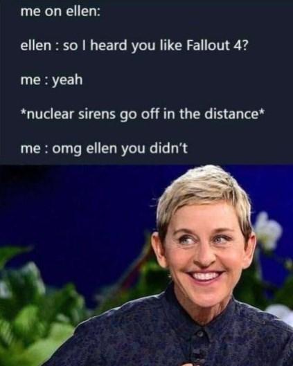 Smile - me on ellen: ellen : so I heard you like Fallout 4? me : yeah *nuclear sirens go off in the distance* me : omg ellen you didn't