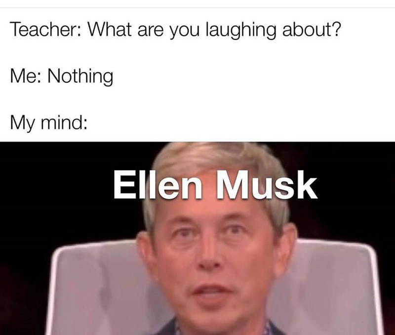 Nose - Teacher: What are you laughing about? Me: Nothing My mind: Ellen Musk