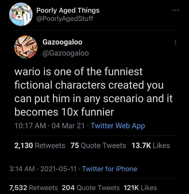 Font - Poorly Aged Things @PoorlyAgedStuff ... Gazoogaloo @Gazoogaloo wario is one of the funniest fictional characters created you can put him in any scenario and it becomes 10x funnier 10:17 AM · 04 Mar 21 · Twitter Web App 2,130 Retweets 75 Quote Tweets 13.7K Likes 3:14 AM · 2021-05-11 · Twitter for iPhone 7,532 Retweets 204 Quote Tweets 121K Likes