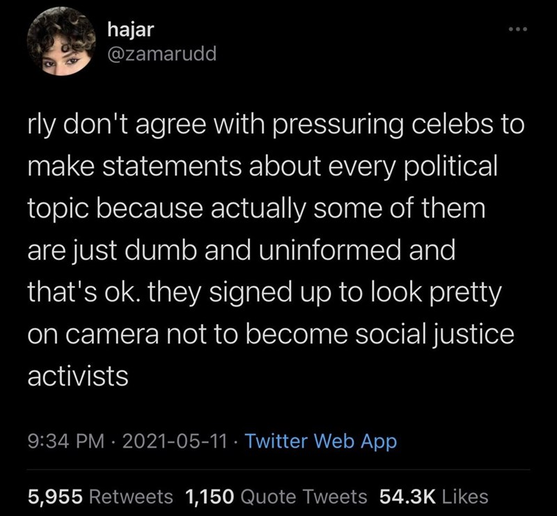 Organism - hajar @zamarudd rly don't agree with pressuring celebs to make statements about every political topic because actually some of them are just dumb and uninformed and that's ok. they signed up to look pretty on camera not to become social justice activists 9:34 PM · 2021-05-11 · Twitter Web App 5,955 Retweets 1,150 Quote Tweets 54.3K Likes
