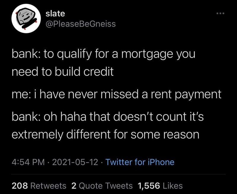 Font - slate @PleaseBeGneiss bank: to qualify for a mortgage you need to build credit me: i have never missed a rent payment bank: oh haha that doesn't count it's extremely different for some reason 4:54 PM · 2021-05-12 · Twitter for iPhone 208 Retweets 2 Quote Tweets 1,556 Likes