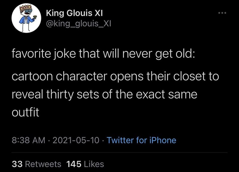 Font - King Glouis XI @king_glouis_XI ... favorite joke that will never get old: cartoon character opens their closet to reveal thirty sets of the exact same outfit 8:38 AM · 2021-05-10 · Twitter for iPhone 33 Retweets 145 Likes