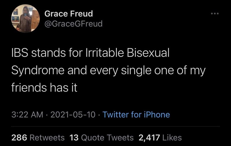 Font - Grace Freud @GraceGFreud IBS stands for Irritable Bisexual Syndrome and every single one of my friends has it 3:22 AM · 2021-05-10 · Twitter for iPhone 286 Retweets 13 Quote Tweets 2,417 Likes