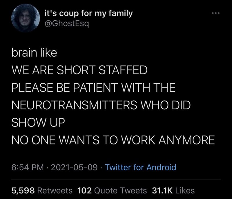 Organism - it's coup for my family @GhostEsq brain like WE ARE SHORT STAFFED PLEASE BE PATIENT WITH THE NEUROTRANSMITTERS WHO DID SHOW UP NO ONE WANTS TO WORK ANYMORE 6:54 PM · 2021-05-09 · Twitter for Android 5,598 Retweets 102 Quote Tweets 31.1K Likes