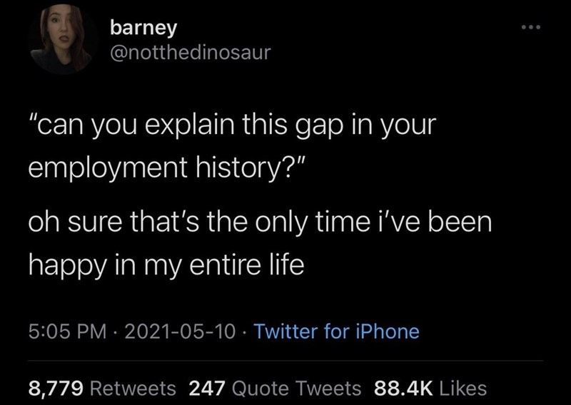 """Organism - barney @notthedinosaur """"can you explain this gap in your employment history?"""" oh sure that's the only time i've been happy in my entire life 5:05 PM · 2021-05-10 · Twitter for iPhone 8,779 Retweets 247 Quote Tweets 88.4K Likes"""