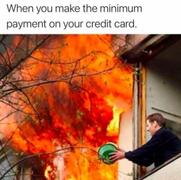Leaf - When you make the minimum payment on your credit card.