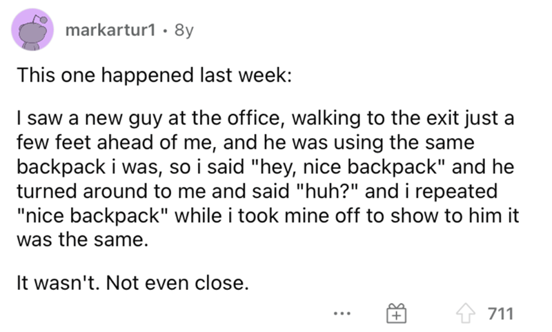 """Font - markartur1 · 8y This one happened last week: I saw a new guy at the office, walking to the exit just a few feet ahead of me, and he was using the same backpack i was, so i said """"hey, nice backpack"""" and he turned around to me and said """"huh?"""" and i repeated """"nice backpack"""" while i took mine off to show to him it was the same. It wasn't. Not even close. 711 ..."""
