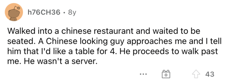 Rectangle - 176CH36 • 8y Walked into a chinese restaurant and waited to be seated. A Chinese looking guy approaches me and I tell him that l'd like a table for 4. He proceeds to walk past me. He wasn't a server. 43 ...