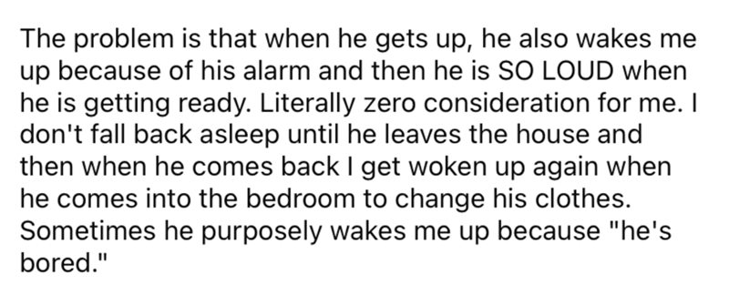 """Font - The problem is that when he gets up, he also wakes me up because of his alarm and then he is SO LOUD when he is getting ready. Literally zero consideration for me. I don't fall back asleep until he leaves the house and then when he comes back I get woken up again when he comes into the bedroom to change his clothes. Sometimes he purposely wakes me up because """"he's bored."""""""