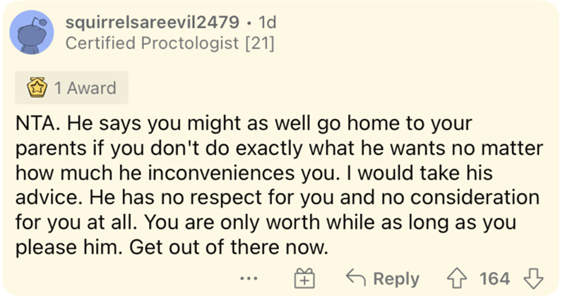 Font - squirrelsareevil2479 · 1d Certified Proctologist [21] 1 Award NTA. He says you might as well go home to your parents if you don't do exactly what he wants no matter how much he inconveniences you. I would take his advice. He has no respect for you and no consideration for you at all. You are only worth while as long as you please him. Get out of there now. 6 Reply 1 164 3 ...