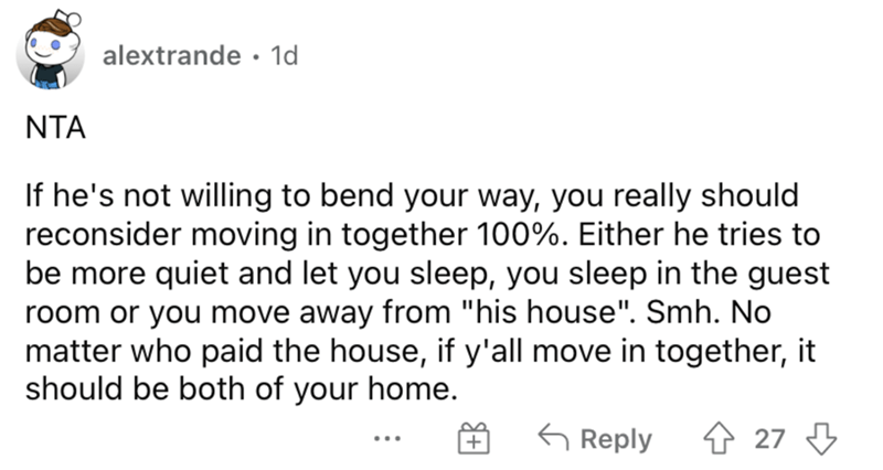 """Font - alextrande · 1d NTA If he's not willing to bend your way, you really should reconsider moving in together 100%. Either he tries to be more quiet and let you sleep, you sleep in the guest room or you move away from """"his house"""". Smh. No matter who paid the house, if y'all move in together, it should be both of your home. G Reply ↑ 27 3 ..."""