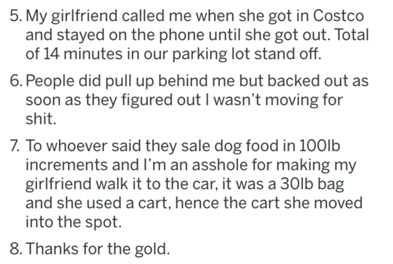 Font - 5. My girlfriend called me when she got in Costco and stayed on the phone until she got out. Total of 14 minutes in our parking lot stand off. 6. People did pull up behind me but backed out as soon as they figured out I wasn't moving for shit. 7. To whoever said they sale dog food in 100lb increments and I'm an asshole for making my girlfriend walk it to the car, it was a 30lb bag and she used a cart, hence the cart she moved into the spot. 8. Thanks for the gold.