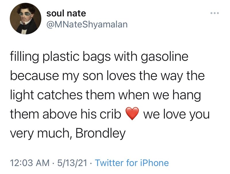 Font - soul nate ... @MNateShyamalan filling plastic bags with gasoline because my son loves the way the light catches them when we hang them above his crib we love you very much, Brondley 12:03 AM · 5/13/21 · Twitter for iPhone