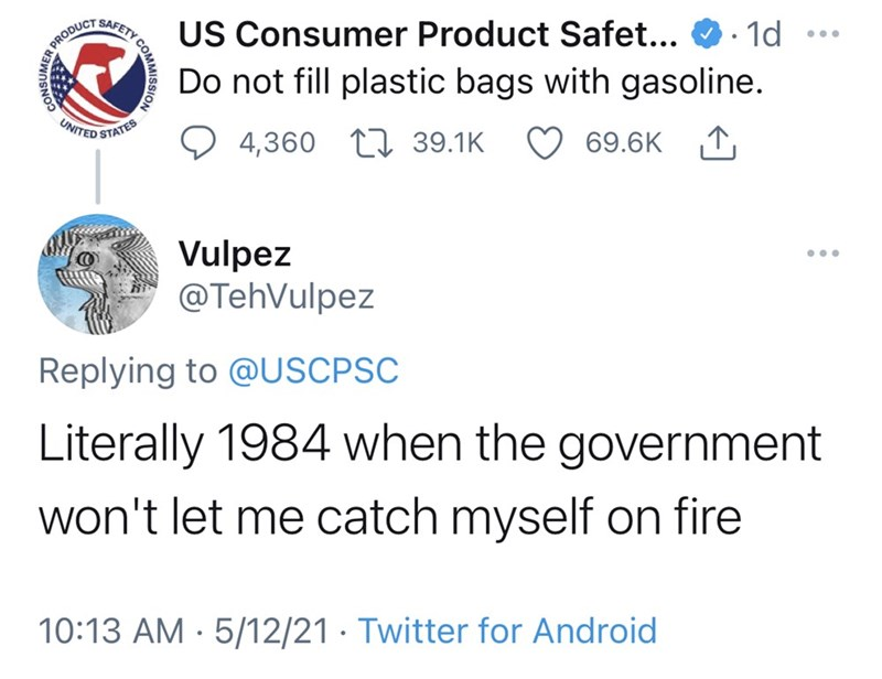 Font - US Consumer Product Safet... O· 1d SAFETY Do not fill plastic bags with gasoline. UNITED 4,360 LI 39.1K 69.6K 1, STATES Vulpez @TehVulpez ... Replying to @USCPSC Literally 1984 when the government won't let me catch myself on fire 10:13 AM · 5/12/21 · Twitter for Android CONSUMER Y COM