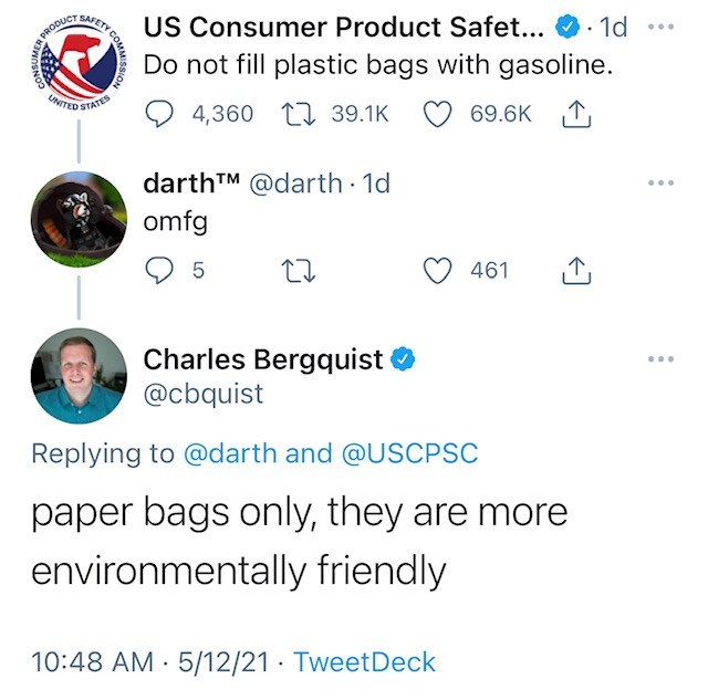 Font - US Consumer Product Safet... · 1d Do not fill plastic bags with gasoline. PRODUCT .. UNITED STATE 4,360 L7 39.1K 69.6K 1, darthTM @darth 1d ... omfg 461 Charles Bergquist @cbquist ... Replying to @darth and @USCPSC paper bags only, they are more environmentally friendly 10:48 AM · 5/12/21 TweetDeck AFETY COMMISSION CONSUMER
