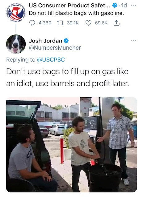 Photograph - US Consumer Product Safet... O 1d Do not fill plastic bags with gasoline. 69.6K 1 ... SAFETY TED STAT 4,360 LI 39.1K Josh Jordan @NumbersMuncher Replying to @USCPSC Don't use bags to fill up on gas like an idiot, use barrels and profit later.