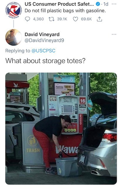 Product - US Consumer Product Safet... O. 1d Do not fill plastic bags with gasoline. BAFET ... 4,360 17 39.1K 69.6K 1 David Vineyard @DavidVineyard9 Replying to @USCPSC What about storage totes? Paninis 16 Wawa TRASH .... GASOLINE