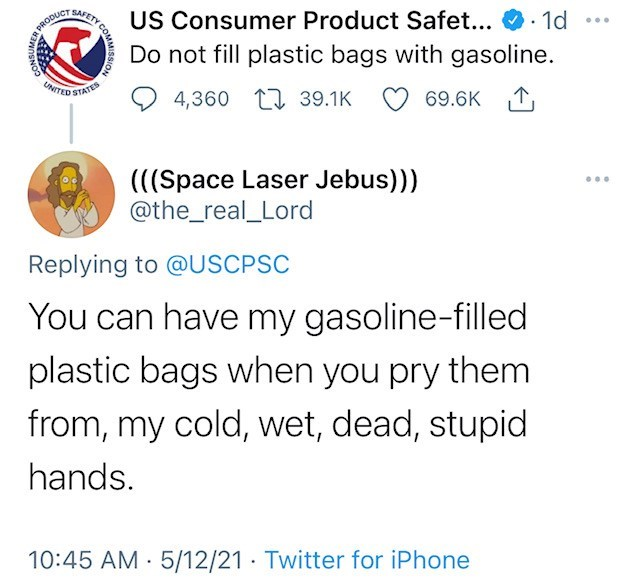 Font - SAFETY US Consumer Product Safet... Do not fill plastic bags with gasoline. 1d ... DRODUCT NITED STATES 4,360 1 39.1K 69.6K 1, (((Space Laser Jebus))) @the_real_Lord ... Replying to @USCPSC You can have my gasoline-filled plastic bags when you pry them from, my cold, wet, dead, stupid hands. 10:45 AM · 5/12/21 · Twitter for iPhone CONSUMER COMMISSIO