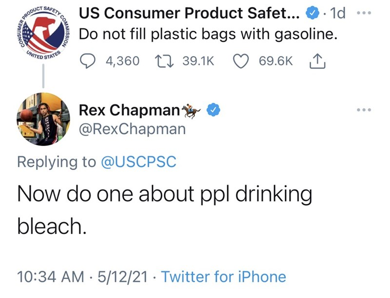 Font - US Consumer Product Safet... Do not fill plastic bags with gasoline. R PRODUCT SAFETY c 1d UNITED STATES 4,360 17 39.1K 69.6K 1, Rex Chapmany O @RexChapman ... Replying to @USCPSC Now do one about ppl drinking bleach. 10:34 AM · 5/12/21 · Twitter for iPhone CONSUMER.