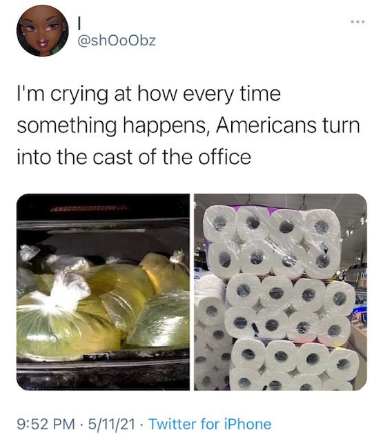 Organism - @shOoObz I'm crying at how every time something happens, Americans turn into the cast of the office 9:52 PM · 5/11/21 · Twitter for iPhone