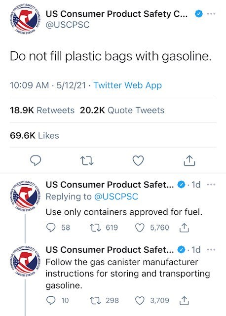 Product - WETY CO US Consumer Product Safety C... @USCPSC TED ATAT Do not fill plastic bags with gasoline. 10:09 AM 5/12/21 - Twitter Web App 18.9K Retweets 20.2K Quote Tweets 69.6K Likes . 1d US Consumer Product Safet... Replying to @USCPSC ... AETY CO Use only containers approved for fuel. 5,760 1 58 27 619 ... US Consumer Product Safet... . 1d SAFETY ODUCT Follow the gas canister manufacturer instructions for storing and transporting gasoline. TED STAT 17 298 3,709 1 10
