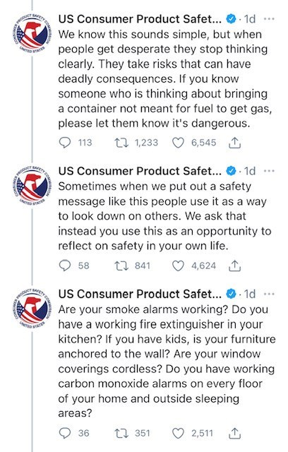 Font - US Consumer Product Safet... . 1d We know this sounds simple, but when people get desperate they stop thinking clearly. They take risks that can have deadly consequences. If you know someone who is thinking about bringing a container not meant for fuel to get gas, please let them know it's dangerous. ... TED S 113 t7 1,233 6,545 1 WETY CO US Consumer Product Safet... · 1d Sometimes when we put out a safety message like this people use it as a way ... to look down on others. We ask that in