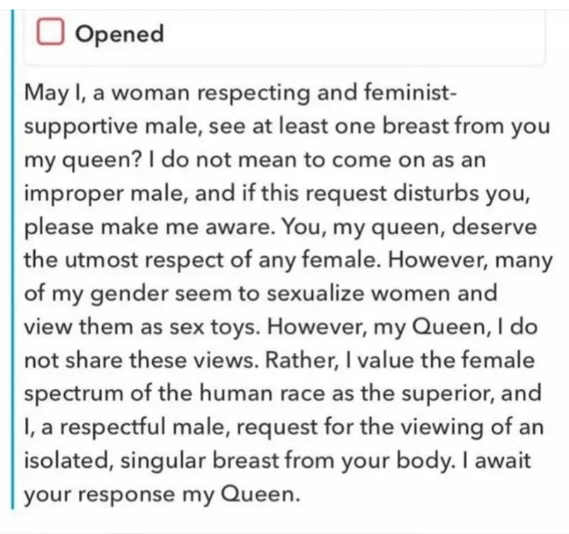 Font - Opened May I, a woman respecting and feminist- supportive male, see at least one breast from you my queen? I do not mean to come on as an improper male, and if this request disturbs you, please make me aware. You, my queen, deserve the utmost respect of any female. However, many of my gender seem to sexualize women and view them as sex toys. However, my Queen, I do not share these views. Rather, I value the female spectrum of the human race as the superior, and I, a respectful male, reque
