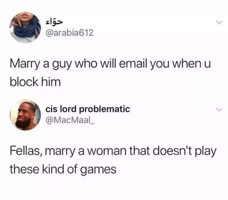 Organism - حواء @arabia612 Marry a guy who will email you when u block him cis lord problematic @MacMaal_ Fellas, marry a woman that doesn't play these kind of games