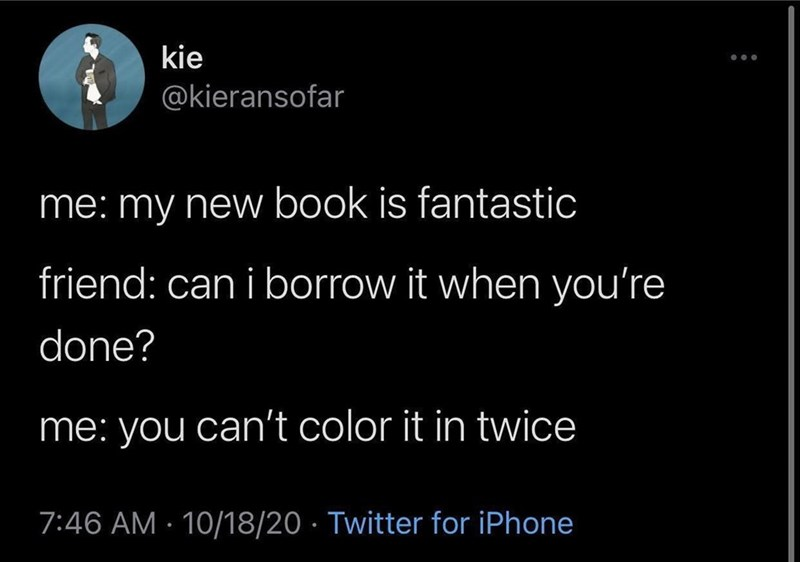 Font - kie @kieransofar me: my new book is fantastic friend: can i borrow it when you're done? me: you can't color it in twice 7:46 AM · 10/18/20 · Twitter for iPhone