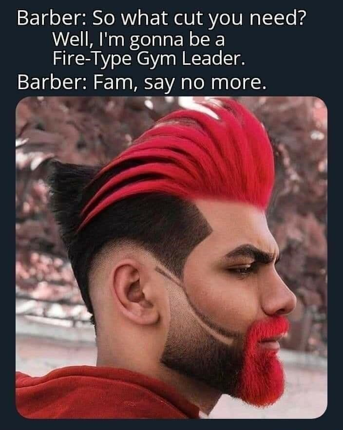 Forehead - Barber: So what cut you need? Well, I'm gonna be a Fire-Type Gym Leader. Barber: Fam, say no more.