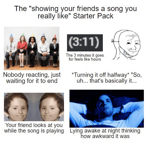 """Hairstyle - The """"showing your friends a song you really like"""" Starter Pack (3:11) The 3 minutes it goes for feels like hours Stock Nobody reacting, just waiting for it to end *Turning it off halfway* """"So, uh... that's basically it... Your friend looks at you while the song is playing Lying awake at night thinking how awkward it was"""