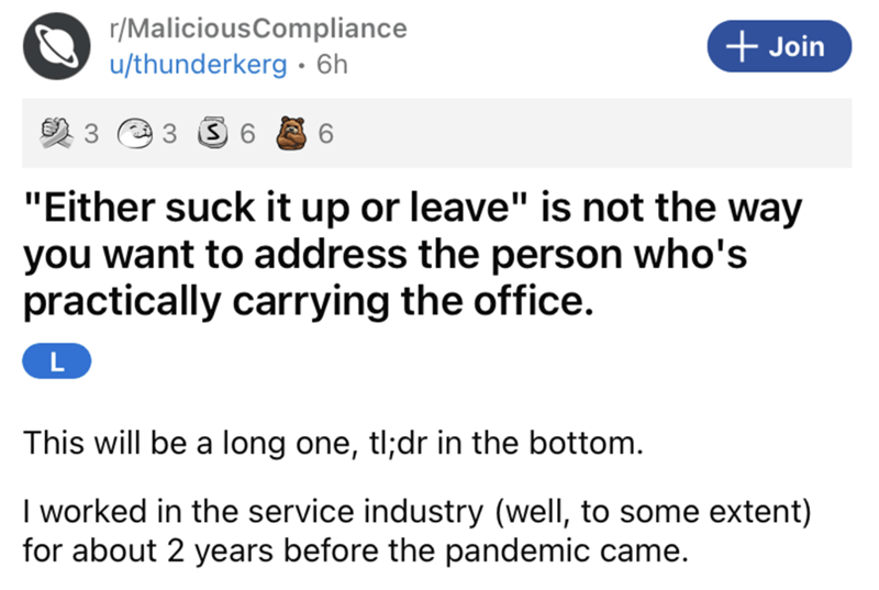 """Font - r/MaliciousCompliance u/thunderkerg• 6h + Join 3 6 """"Either suck it up or leave"""" is not the way you want to address the person who's practically carrying the office. L This will be a long one, tl;dr in the bottom. I worked in the service industry (well, to some extent) for about 2 years before the pandemic came."""