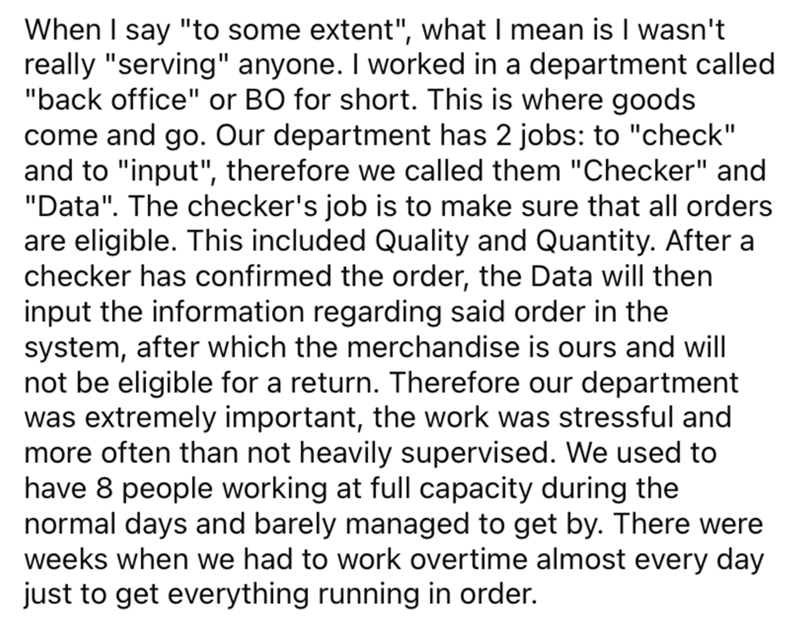 """Font - When I say """"to some extent"""", what I mean is I wasn't really """"serving"""" anyone. I worked in a department called """"back office"""" or BO for short. This is where goods come and go. Our department has 2 jobs: to """"check"""" and to """"input"""", therefore we called them """"Checker"""" and """"Data"""". The checker's job is to make sure that all orders are eligible. This included Quality and Quantity. After a checker has confirmed the order, the Data will then input the information regarding said order in the system,"""