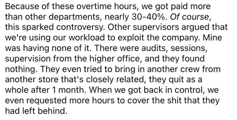 Font - Because of these overtime hours, we got paid more than other departments, nearly 30-40%. Of course, this sparked controversy. Other supervisors argued that we're using our workload to exploit the company. Mine was having none of it. There were audits, sessions, supervision from the higher office, and they found nothing. They even tried to bring in another crew from another store that's closely related, they quit as a whole after 1 month. When we got back in control, we even requested more