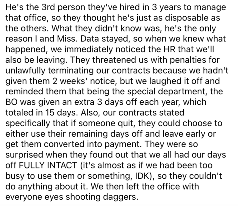 Font - He's the 3rd person they've hired in 3 years to manage that office, so they thought he's just as disposable as the others. What they didn't know was, he's the only reason I and Miss. Data stayed, so when we knew what happened, we immediately noticed the HR that we'll also be leaving. They threatened us with penalties for unlawfully terminating our contracts because we hadn't given them 2 weeks' notice, but we laughed it off and reminded them that being the special department, the BO was g