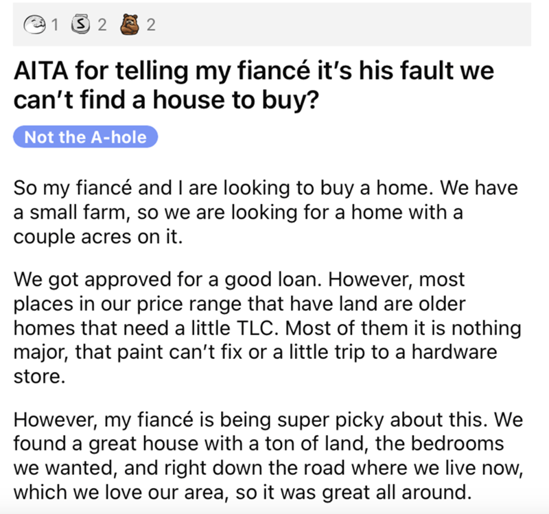 Font - 1 3 2 2 AITA for telling my fiancé it's his fault we can't find a house to buy? Not the A-hole So my fiancé and I are looking to buy a home. We have a small farm, so we are looking for a home with a couple acres on it. We got approved for a good loan. However, most places in our price range that have land are older homes that need a little TLC. Most of them it is nothing major, that paint can't fix or a little trip to a hardware store. However, my fiancé is being super picky about this. W