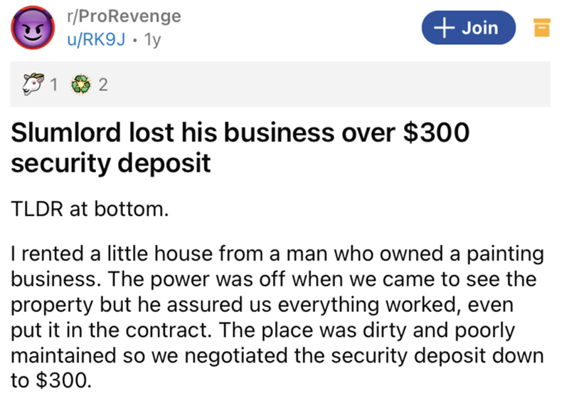 Font - r/ProRevenge + Join u/RK9J • 1y 2 Slumlord lost his business over $300 security deposit TLDR at bottom. I rented a little house from a man who owned a painting business. The power was off when we came to see the property but he assured us everything worked, even put it in the contract. The place was dirty and poorly maintained so we negotiated the security deposit down to $300.
