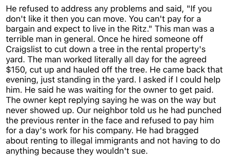"""Font - He refused to address any problems and said, """"If you don't like it then you can move. You can't pay for a bargain and expect to live in the Ritz."""" This man was a terrible man in general. Once he hired someone off Craigslist to cut down a tree in the rental property's yard. The man worked literally all day for the agreed $150, cut up and hauled off the tree. He came back that evening, just standing in the yard. I asked if I could help him. He said he was waiting for the owner to get paid."""