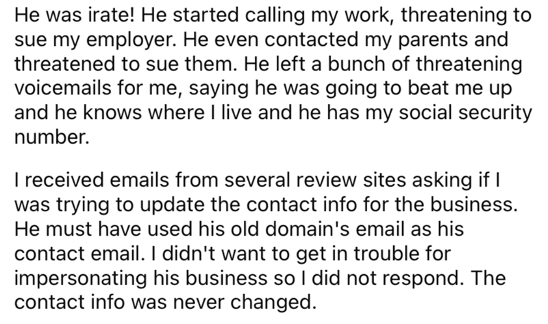 Font - He was irate! He started calling my work, threatening to sue my employer. He even contacted my parents and threatened to sue them. He left a bunch of threatening voicemails for me, saying he was going to beat me up and he knows where I live and he has my social security number. I received emails from several review sites asking if I was trying to update the contact info for the business. He must have used his old domain's email as his contact email. I didn't want to get in trouble for imp