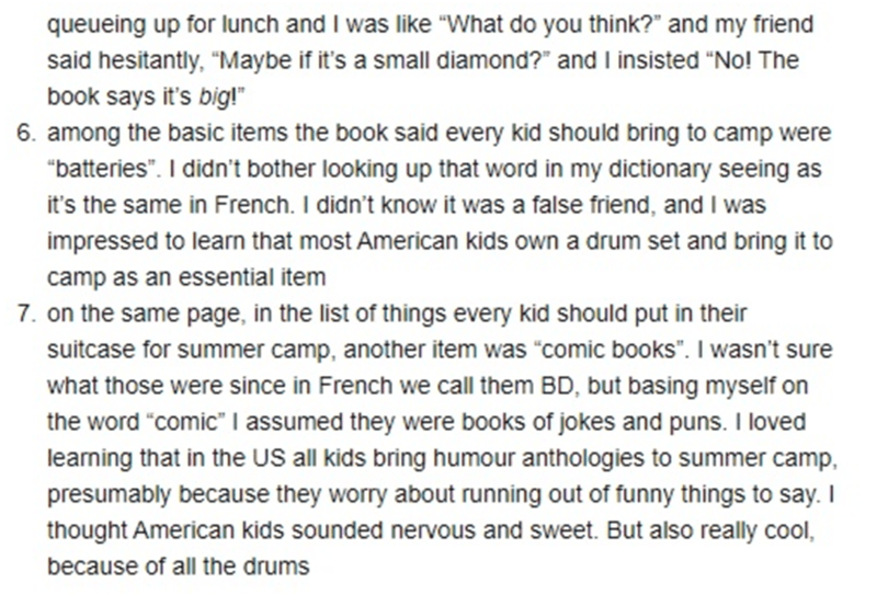 """Font - queueing up for lunch and I was like """"VWhat do you think?"""" and my friend said hesitantly, """"Maybe if it's a small diamond?"""" and I insisted """"No! The book says it's big!"""" 6. among the basic items the book said every kid should bring to camp were """"batteries"""". I didn't bother looking up that word in my dictionary seeing as it's the same in French. I didn't know it was a false friend, and I was impressed to learn that most American kids own a drum set and bring it to camp as an essential item 7"""