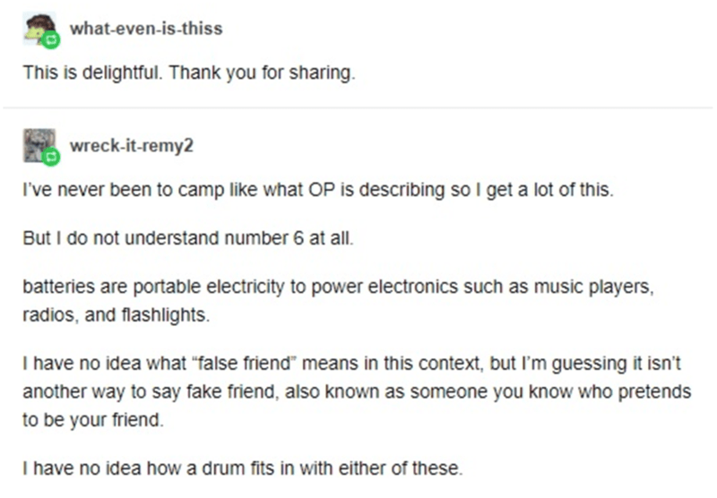 """Font - what-even-is-thiss This is delightful. Thank you for sharing. wreck-it-remy2 I've never been to camp like what OP is describing so I get a lot of this. But I do not understand number 6 at all. batteries are portable electricity to power electronics such as music players, radios, and flashlights. I have no idea what """"false friend"""" means in this context, but I'm guessing it isn't another way to say fake friend, also known as someone you know who pretends to be your friend. I have no idea ho"""