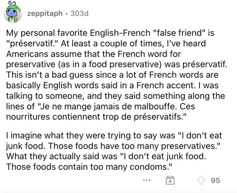 """Font - zeppitaph · 303d My personal favorite English-French """"false friend"""" is """"préservatif."""" At least a couple of times, I've heard Americans assume that the French word for preservative (as in a food preservative) was préservatif. This isn't a bad guess since a lot of French words are basically English words said in a French accent. I was talking to someone, and they said something along the lines of """"Je ne mange jamais de malbouffe. Ces nourritures contiennent trop de préservatifs."""" I imagine"""