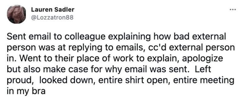 Rectangle - Lauren Sadler @Lozzatron88 Sent email to colleague explaining how bad external person was at replying to emails, cc'd external person in. Went to their place of work to explain, apologize but also make case for why email was sent. Left proud, looked down, entire shirt open, entire meeting in my bra